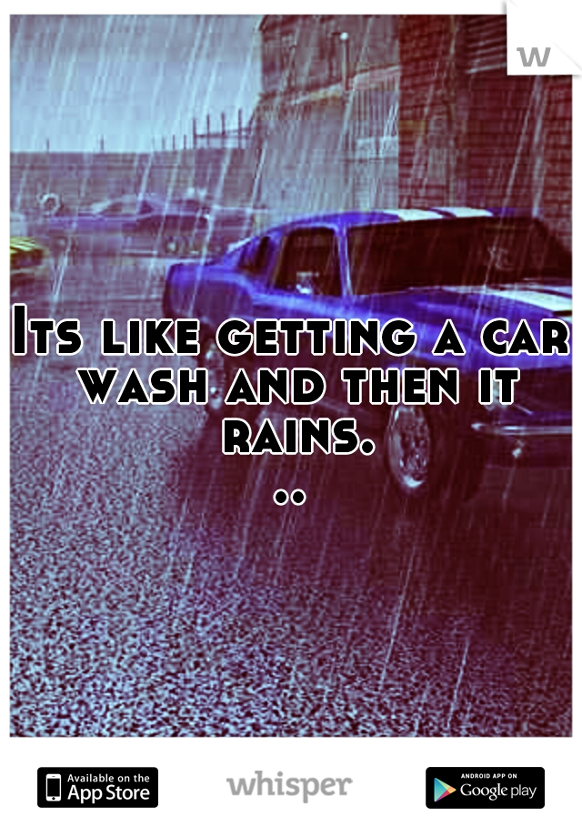 Its like getting a car wash and then it rains...