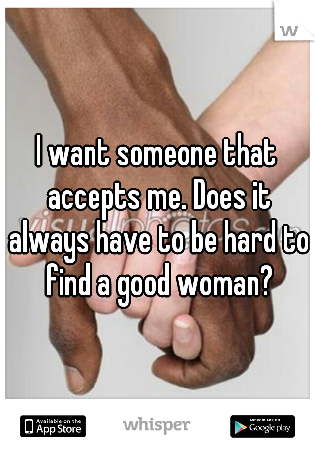 I want someone that accepts me. Does it always have to be hard to find a good woman?