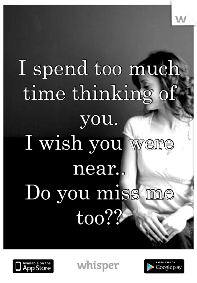 I spend too much time thinking of you. I wish you were near.. Do you miss me too??