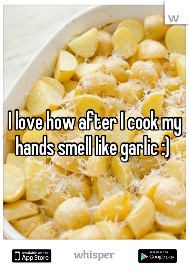 I love how after I cook my hands smell like garlic :)