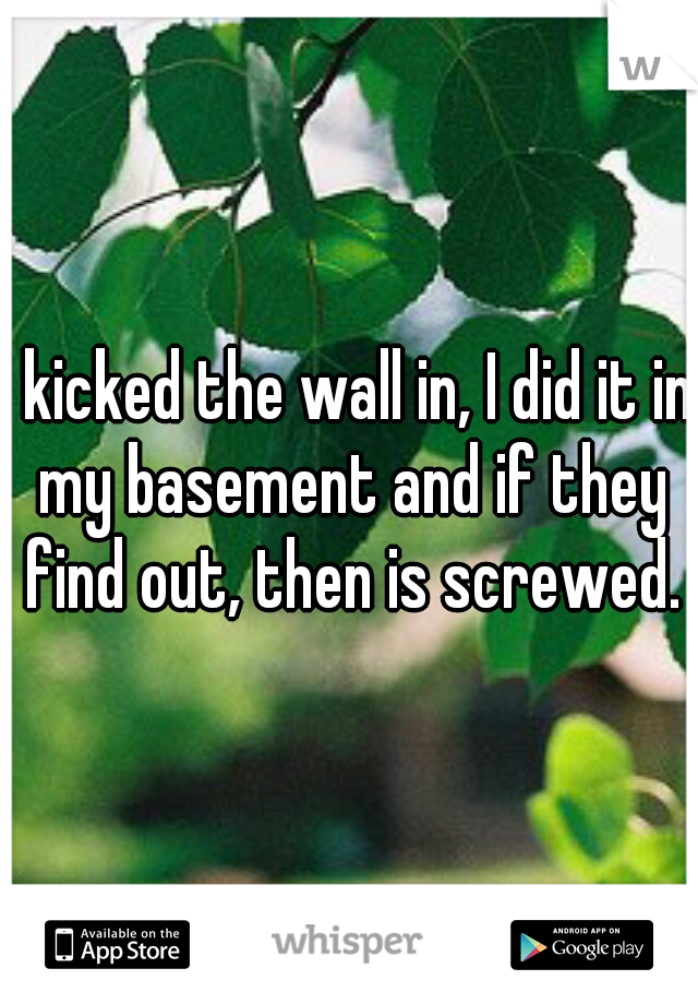 I kicked the wall in, I did it in my basement and if they find out, then is screwed.
