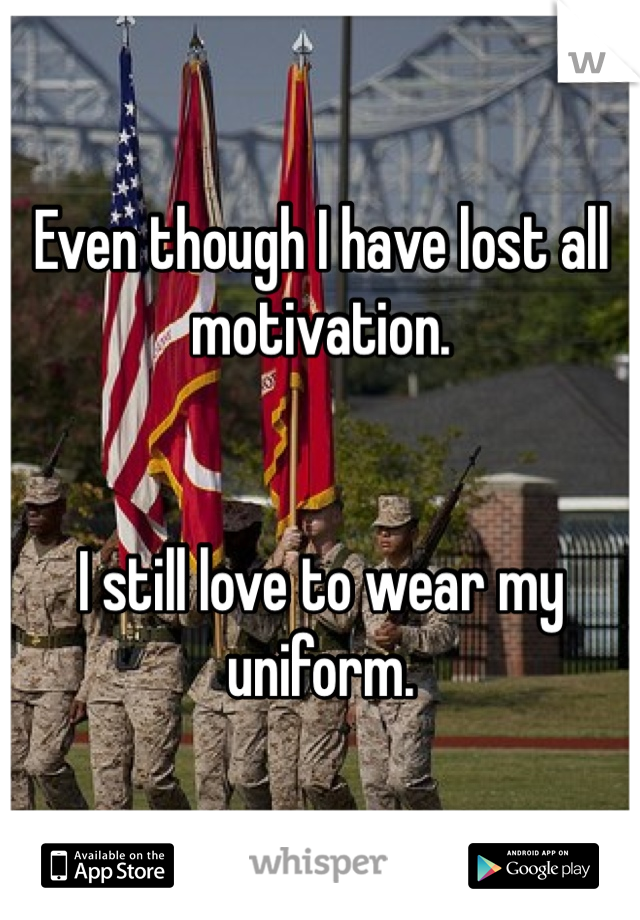 Even though I have lost all motivation.    I still love to wear my uniform.