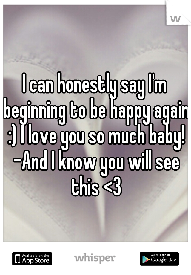 I can honestly say I'm beginning to be happy again :) I love you so much baby! -And I know you will see this <3