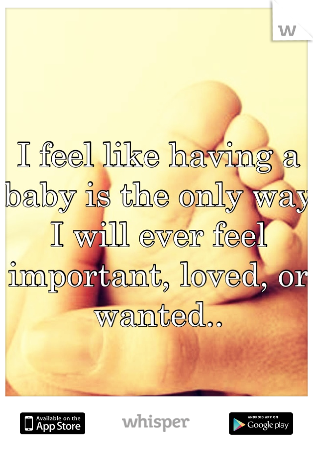 I feel like having a baby is the only way I will ever feel important, loved, or wanted..