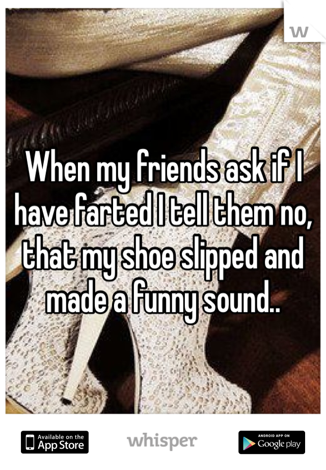 When my friends ask if I have farted I tell them no, that my shoe slipped and made a funny sound..