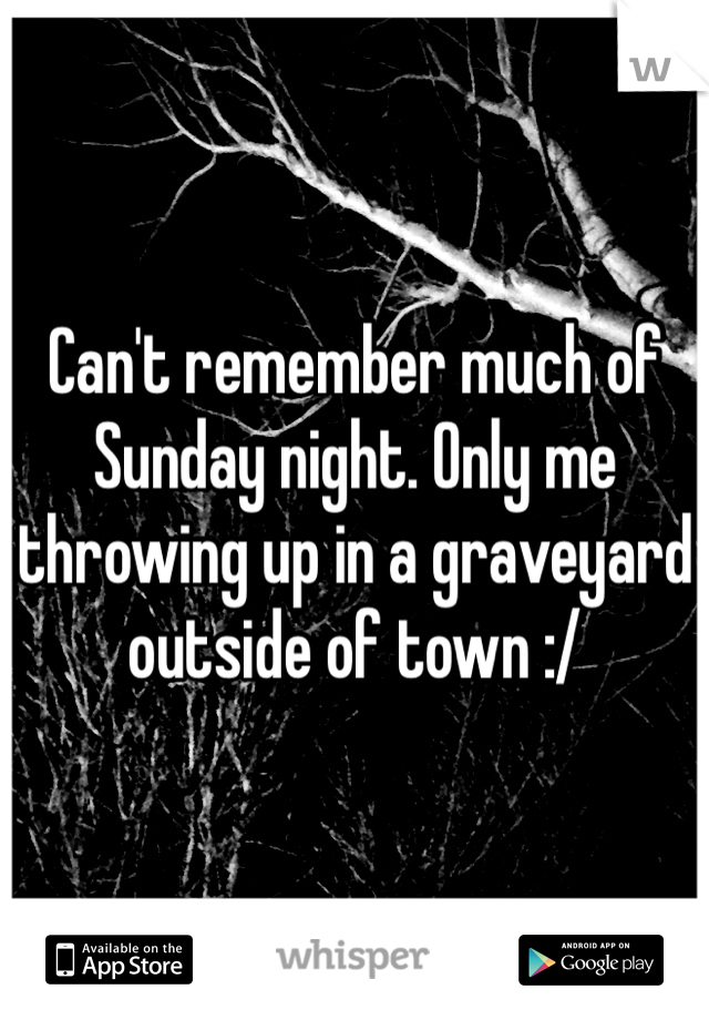Can't remember much of Sunday night. Only me throwing up in a graveyard outside of town :/