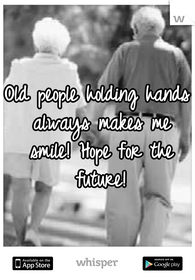 Old people holding hands always makes me smile! Hope for the future!