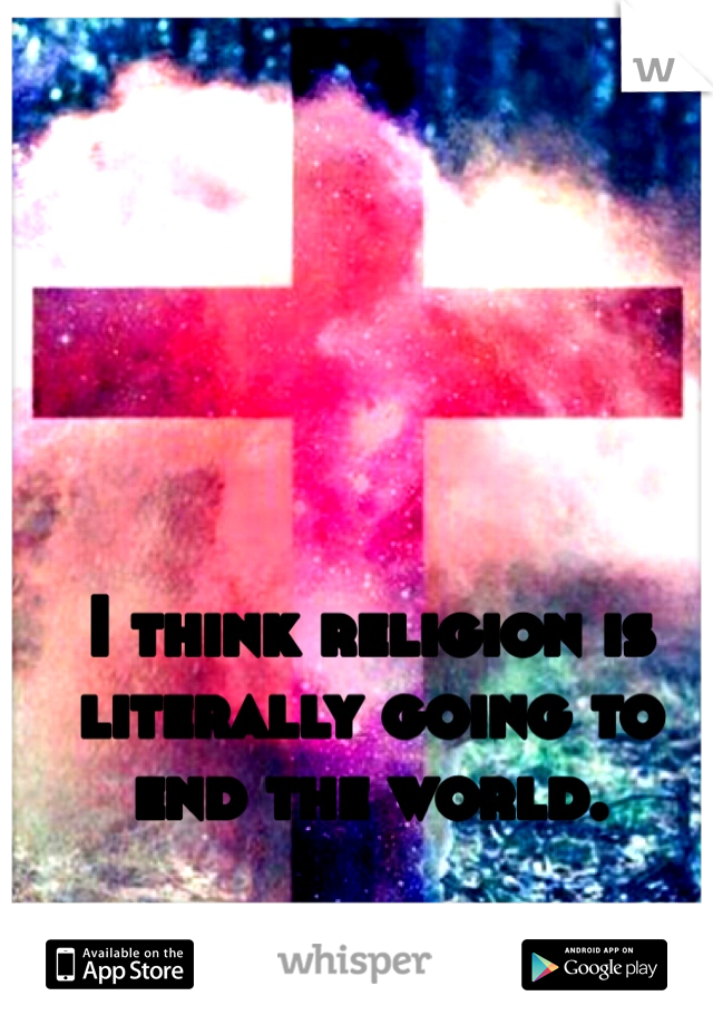 I think religion is literally going to end the world.
