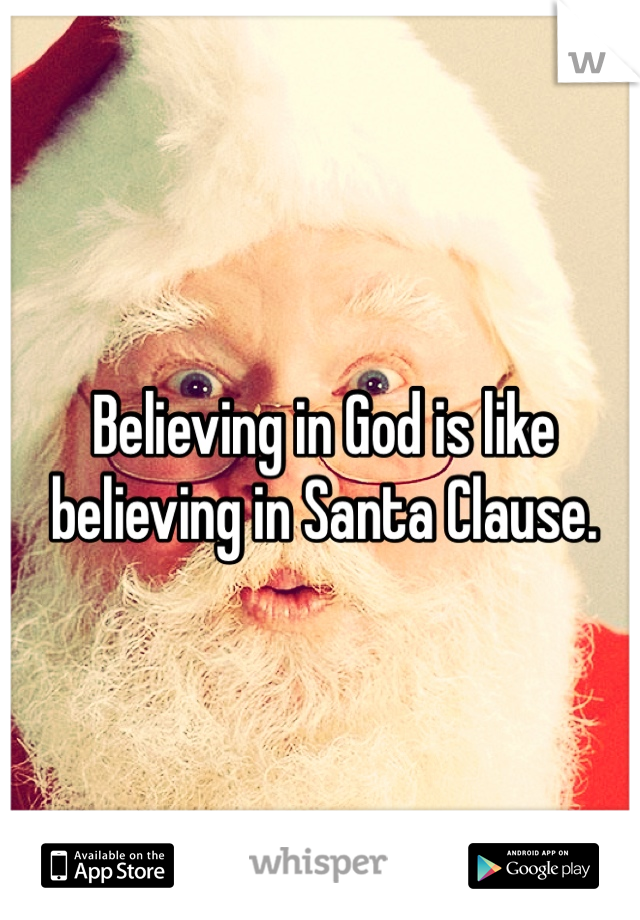Believing in God is like believing in Santa Clause.