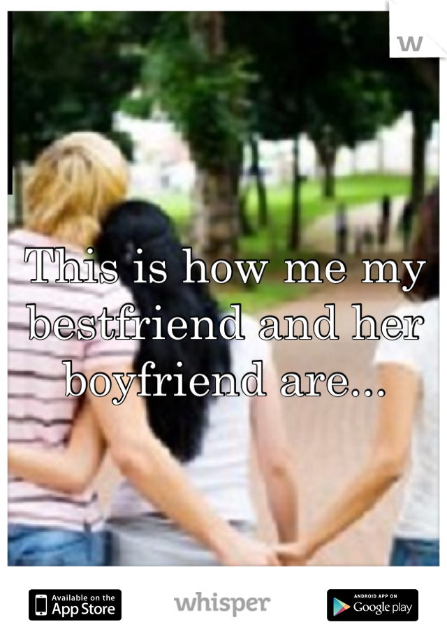 This is how me my bestfriend and her boyfriend are...