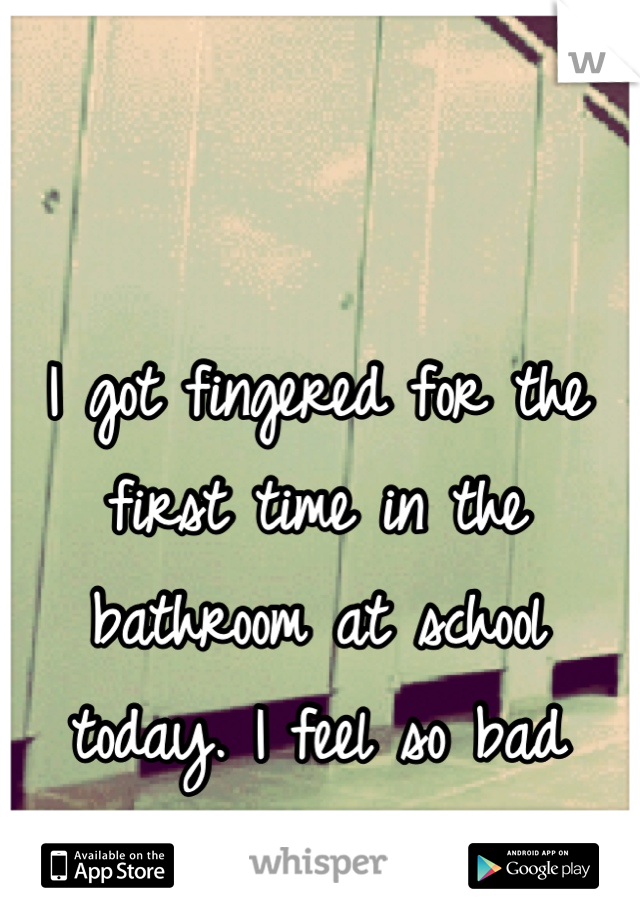 I got fingered for the first time in the bathroom at school today. I feel so bad about myself.