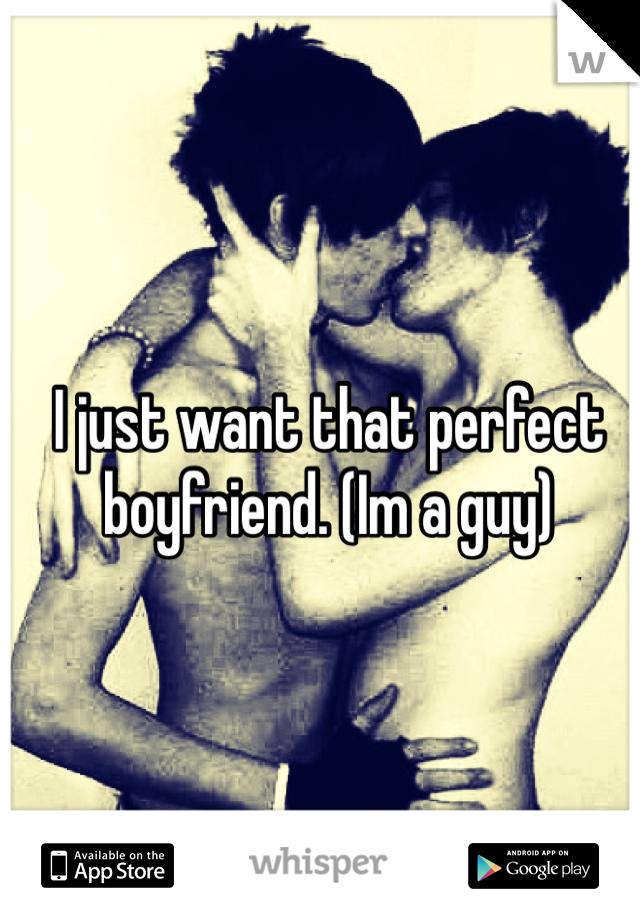 I just want that perfect boyfriend. (Im a guy)