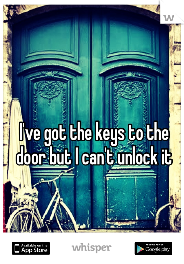 I've got the keys to the door but I can't unlock it