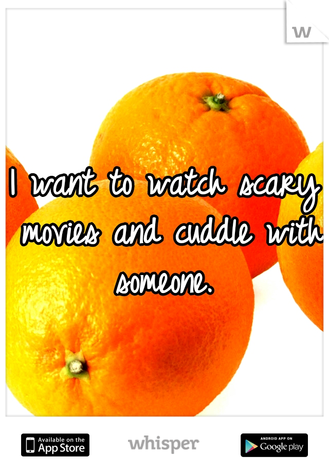 I want to watch scary movies and cuddle with someone.