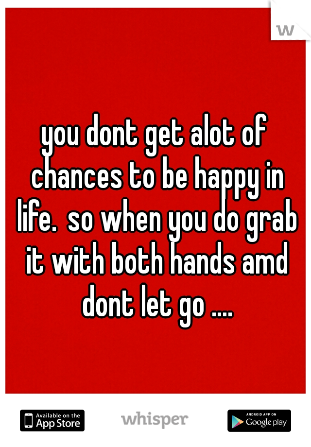 you dont get alot of chances to be happy in life. so when you do grab it with both hands amd dont let go ....