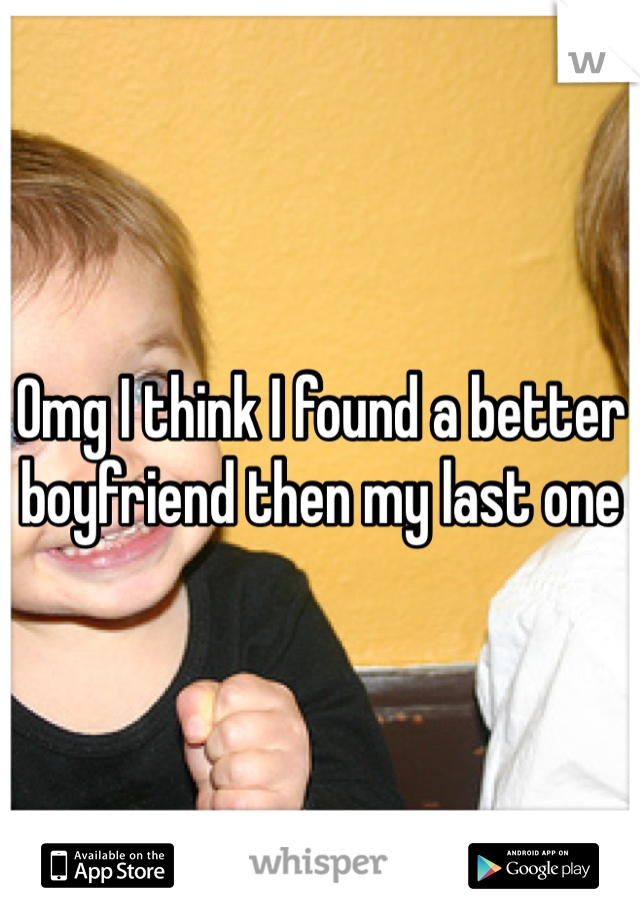 Omg I think I found a better boyfriend then my last one