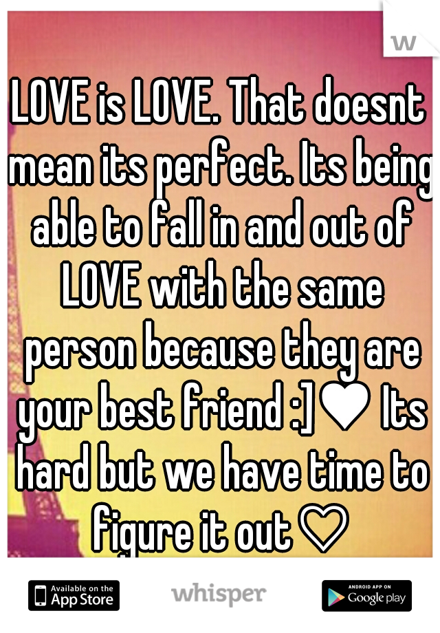 LOVE is LOVE. That doesnt mean its perfect. Its being able to fall in and out of LOVE with the same person because they are your best friend :]♥ Its hard but we have time to figure it out♡