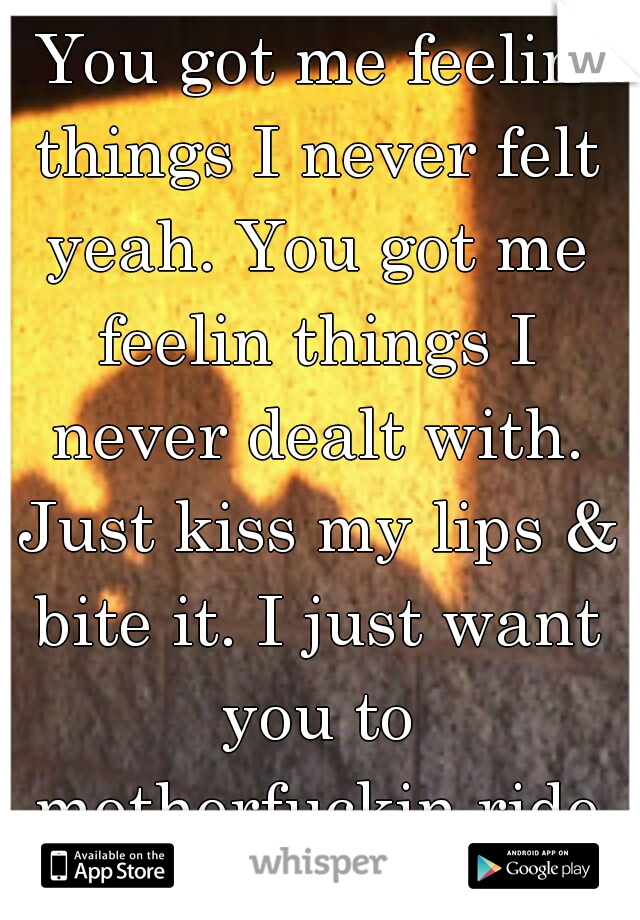 You got me feelin things I never felt yeah. You got me feelin things I never dealt with. Just kiss my lips & bite it. I just want you to motherfuckin ride it!