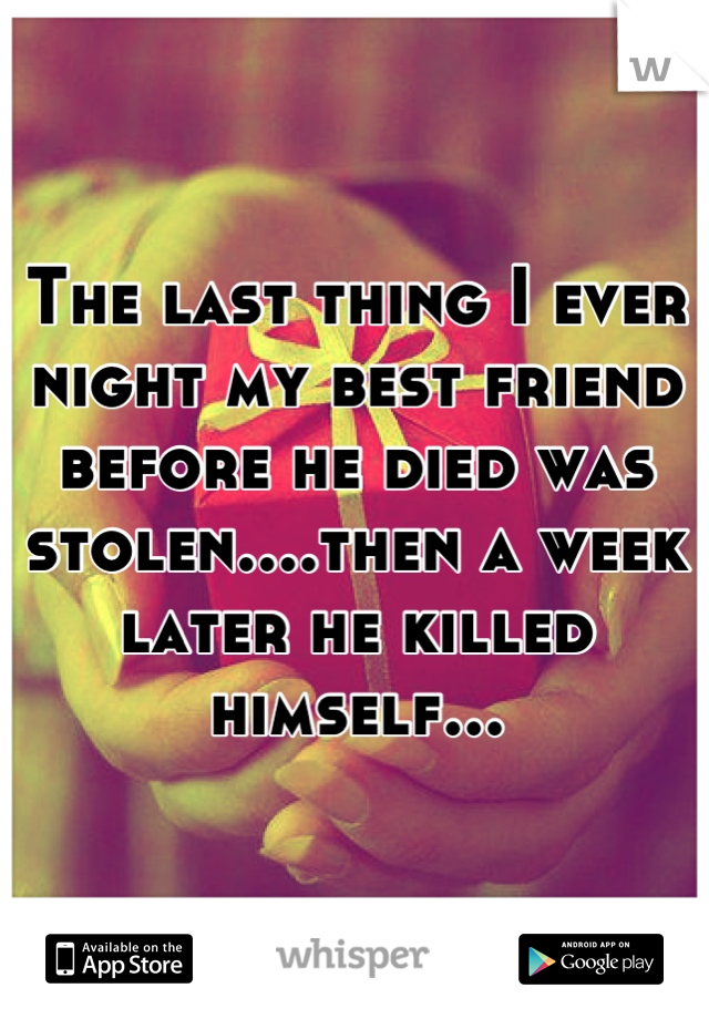 The last thing I ever night my best friend before he died was stolen....then a week later he killed himself...