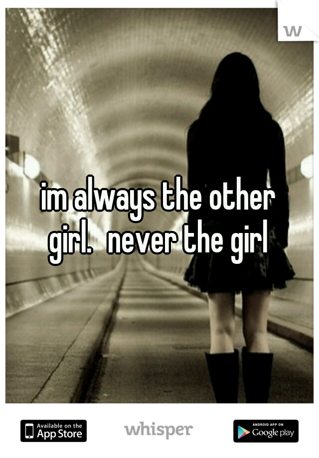 im always the other girl. never the girl