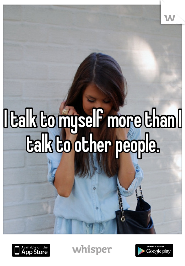 I talk to myself more than I talk to other people.