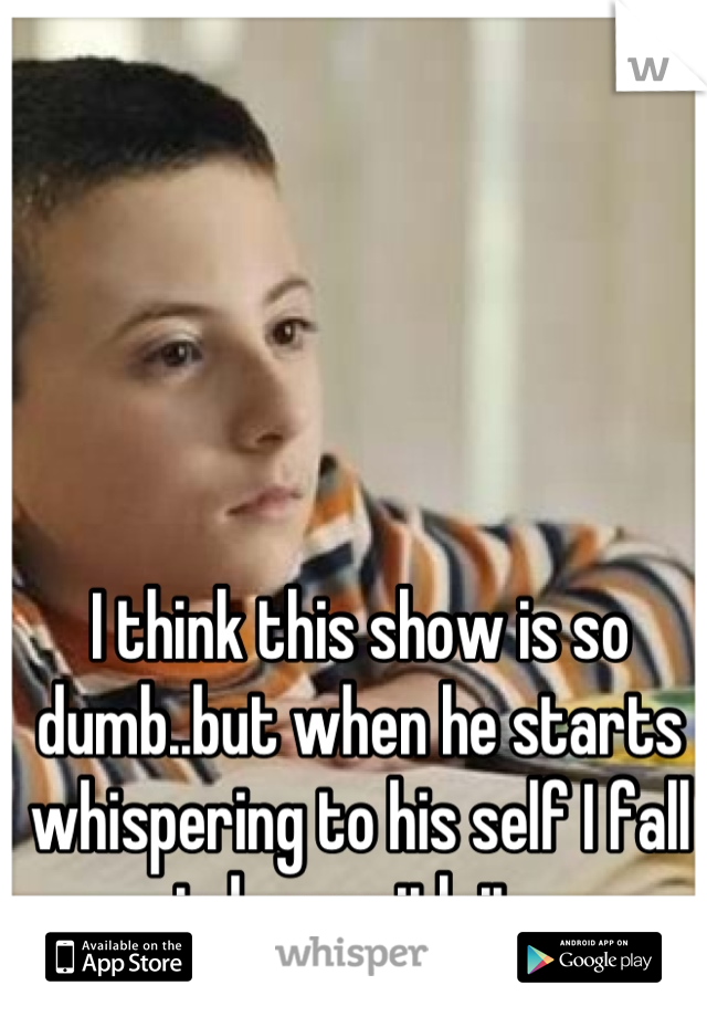 I think this show is so dumb..but when he starts whispering to his self I fall in love with it.