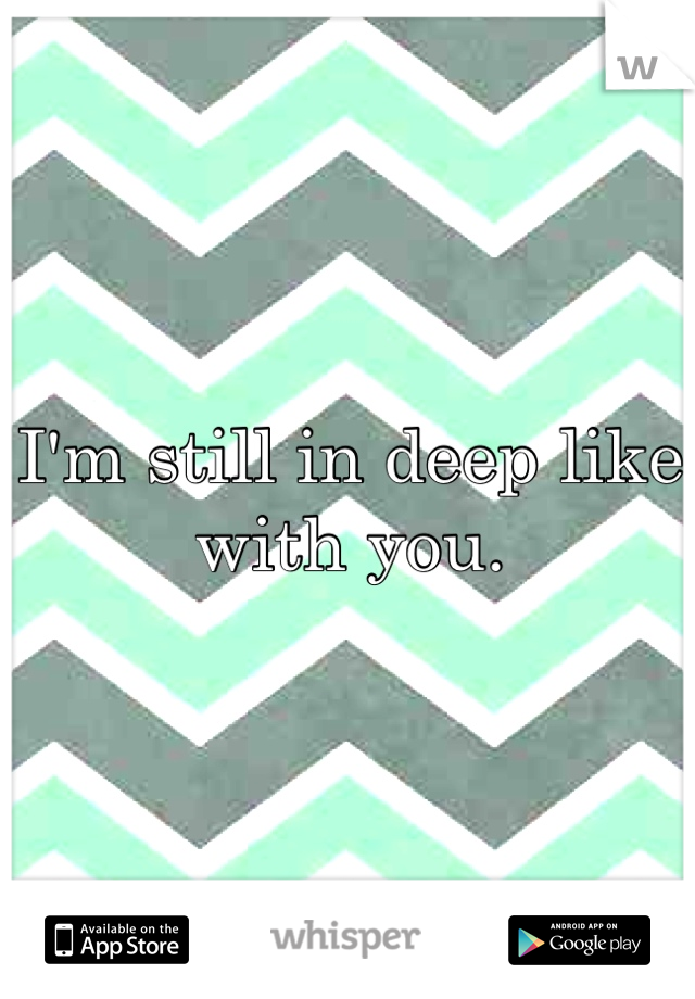I'm still in deep like with you.