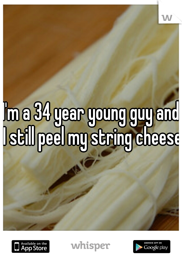 I'm a 34 year young guy and I still peel my string cheese.