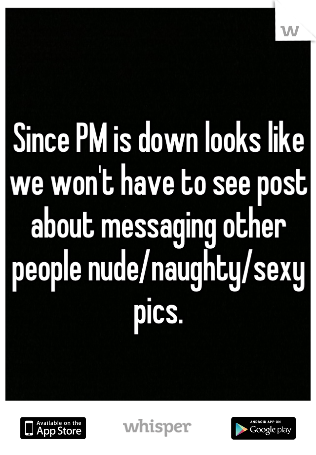 Since PM is down looks like we won't have to see post about messaging other people nude/naughty/sexy pics.