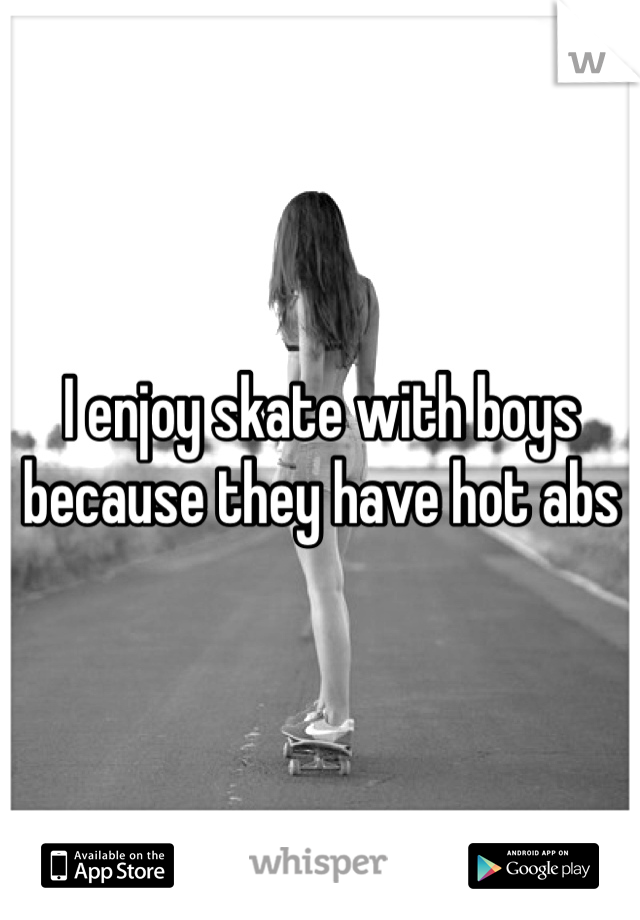 I enjoy skate with boys because they have hot abs