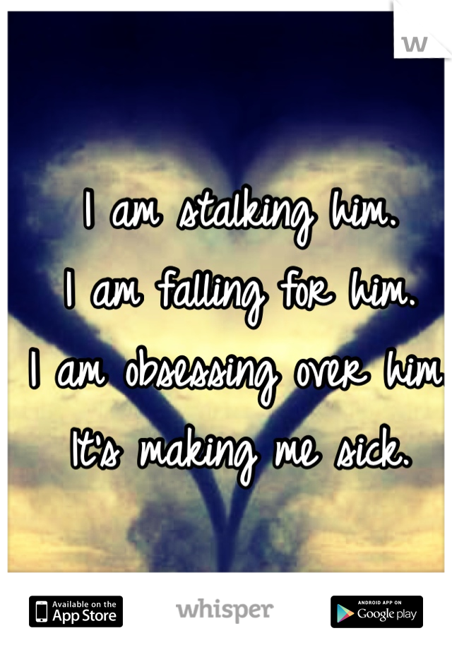 I am stalking him. I am falling for him. I am obsessing over him. It's making me sick.