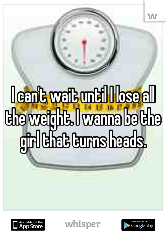 I can't wait until I lose all the weight. I wanna be the girl that turns heads.