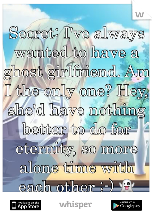 Secret: I've always wanted to have a ghost girlfriend. Am I the only one? Hey, she'd have nothing better to do for eternity, so more alone time with each other ;-) 👻