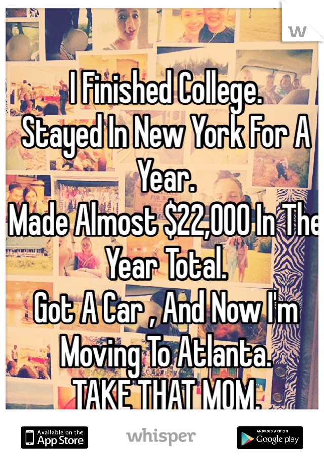 I Finished College.  Stayed In New York For A Year.  Made Almost $22,000 In The Year Total.  Got A Car , And Now I'm Moving To Atlanta.  TAKE THAT MOM.