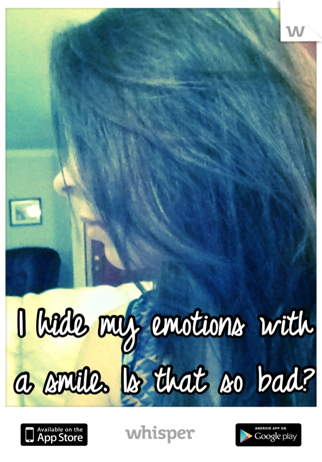 I hide my emotions with a smile. Is that so bad?