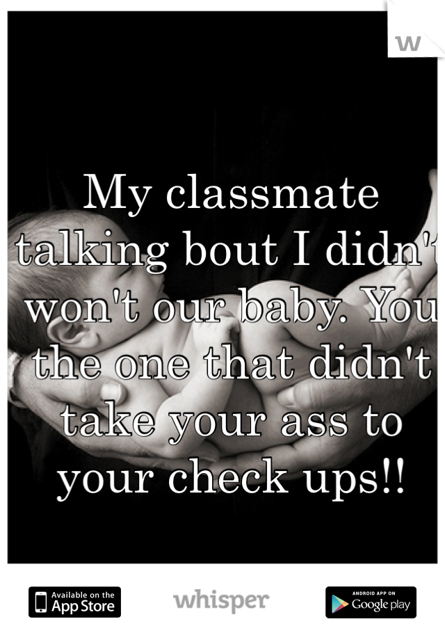 My classmate talking bout I didn't won't our baby. You the one that didn't take your ass to your check ups!!