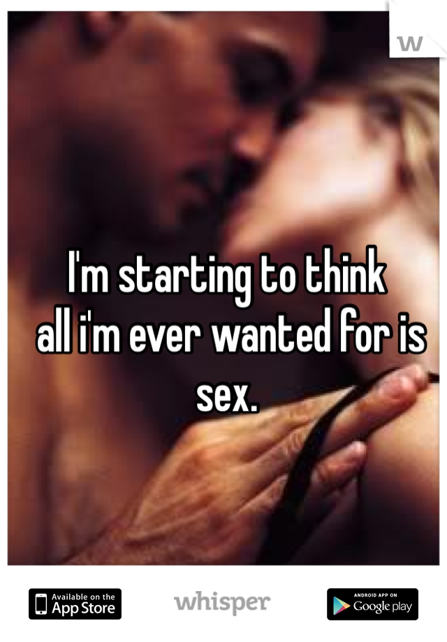 I'm starting to think  all i'm ever wanted for is sex.