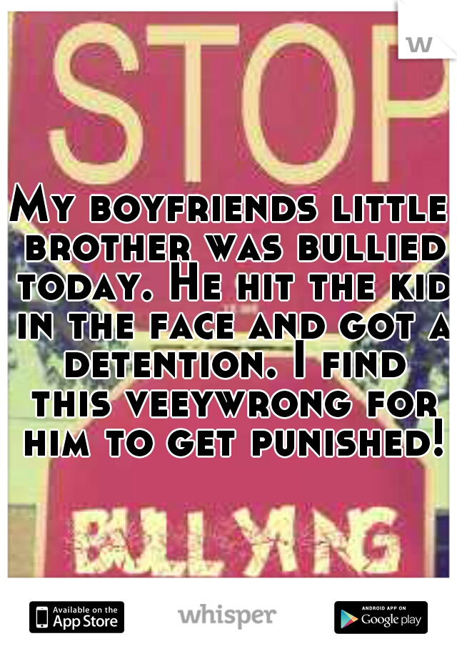 My boyfriends little brother was bullied today. He hit the kid in the face and got a detention. I find this veeywrong for him to get punished!