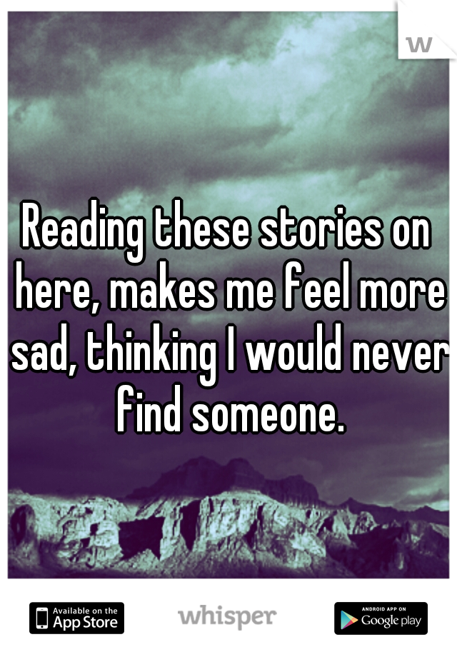 Reading these stories on here, makes me feel more sad, thinking I would never find someone.