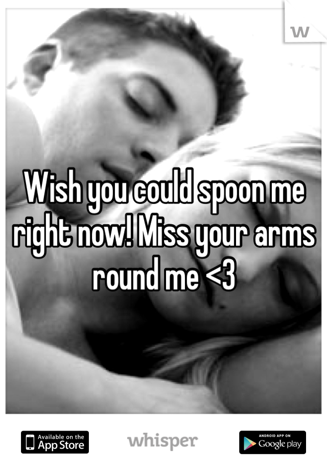 Wish you could spoon me right now! Miss your arms round me <3