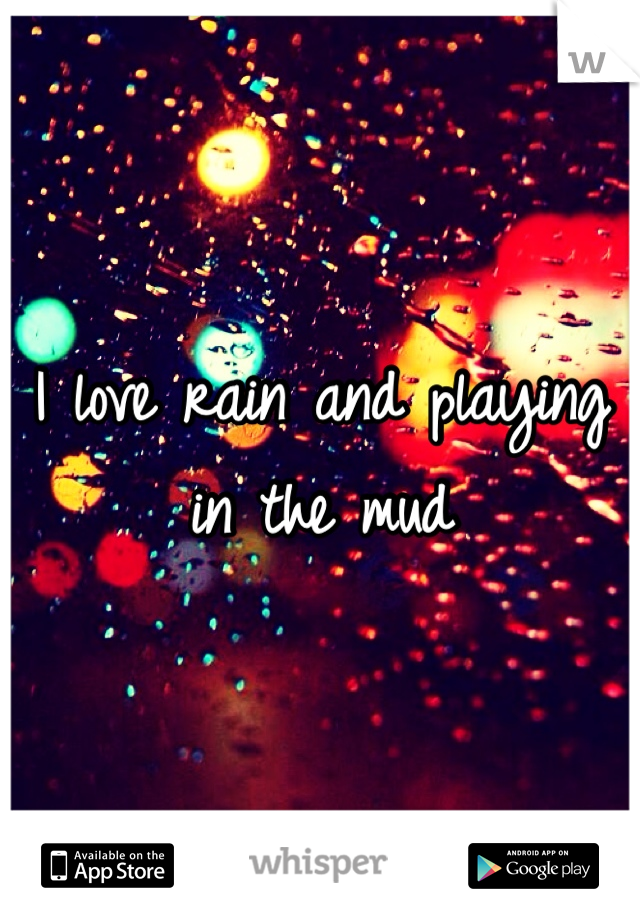 I love rain and playing in the mud