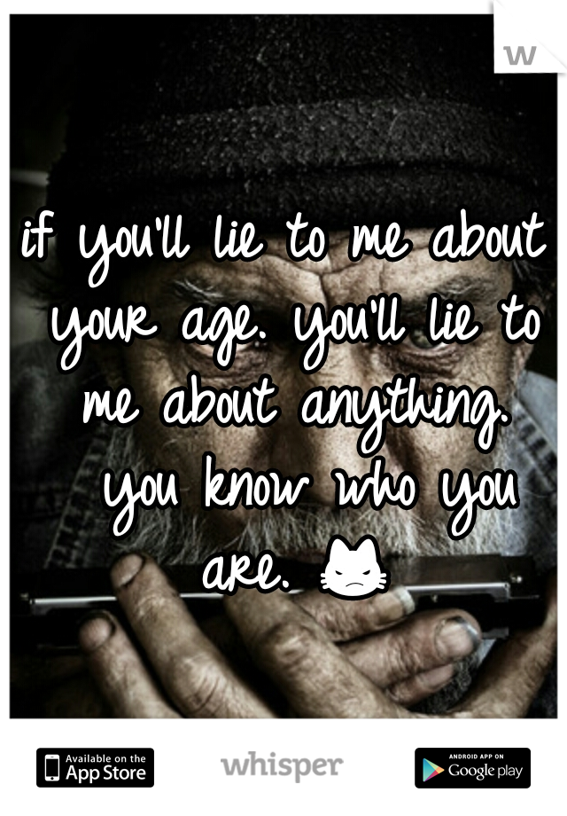 if you'll lie to me about your age. you'll lie to me about anything.  you know who you are. 😾