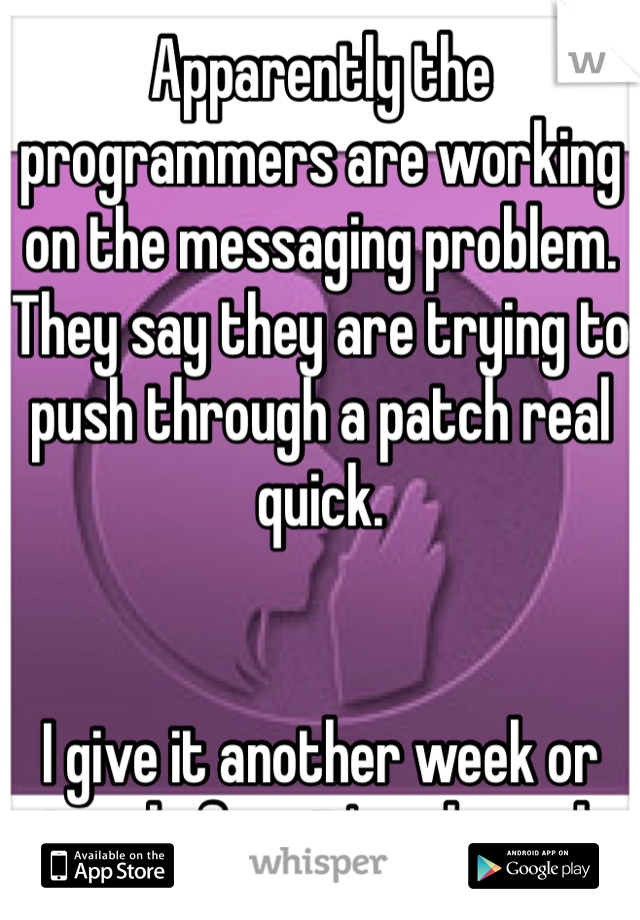 Apparently the programmers are working on the messaging problem. They say they are trying to push through a patch real quick.   I give it another week or two before it's released.