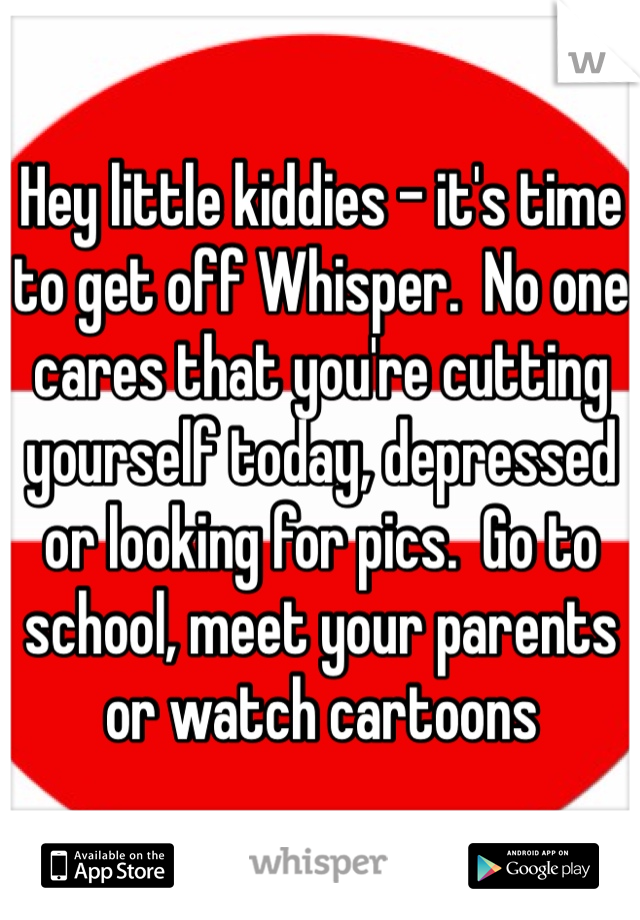 Hey little kiddies - it's time to get off Whisper.  No one cares that you're cutting yourself today, depressed or looking for pics.  Go to school, meet your parents or watch cartoons