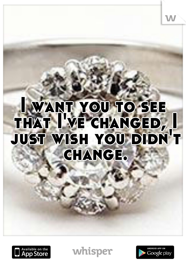 I want you to see that I've changed, I just wish you didn't change.