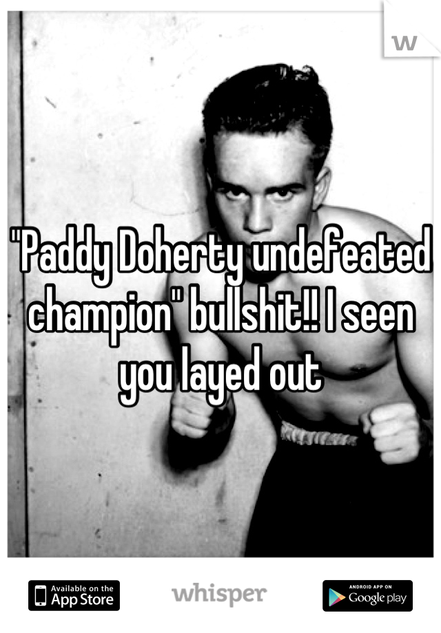 """""""Paddy Doherty undefeated champion"""" bullshit!! I seen you layed out"""