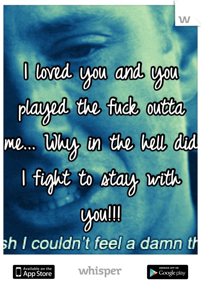 I loved you and you played the fuck outta me... Why in the hell did I fight to stay with you!!!