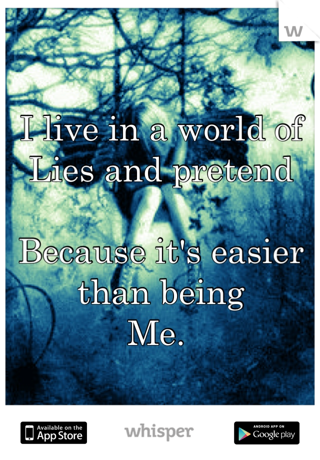 I live in a world of Lies and pretend  Because it's easier than being  Me.