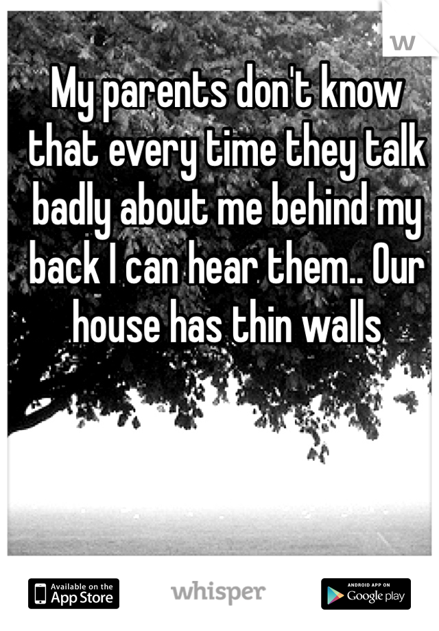 My parents don't know that every time they talk badly about me behind my back I can hear them.. Our house has thin walls