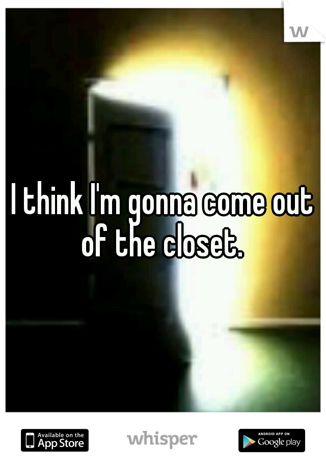 I think I'm gonna come out of the closet.